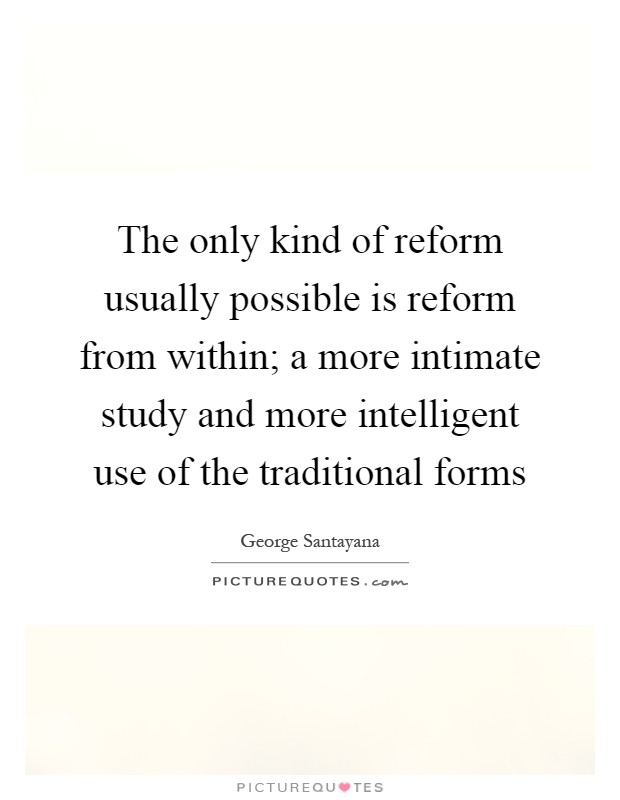 The only kind of reform usually possible is reform from within; a more intimate study and more intelligent use of the traditional forms Picture Quote #1