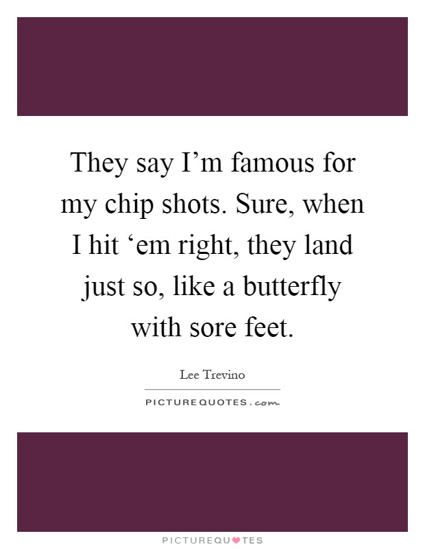 They say I'm famous for my chip shots. Sure, when I hit 'em right, they land just so, like a butterfly with sore feet Picture Quote #1