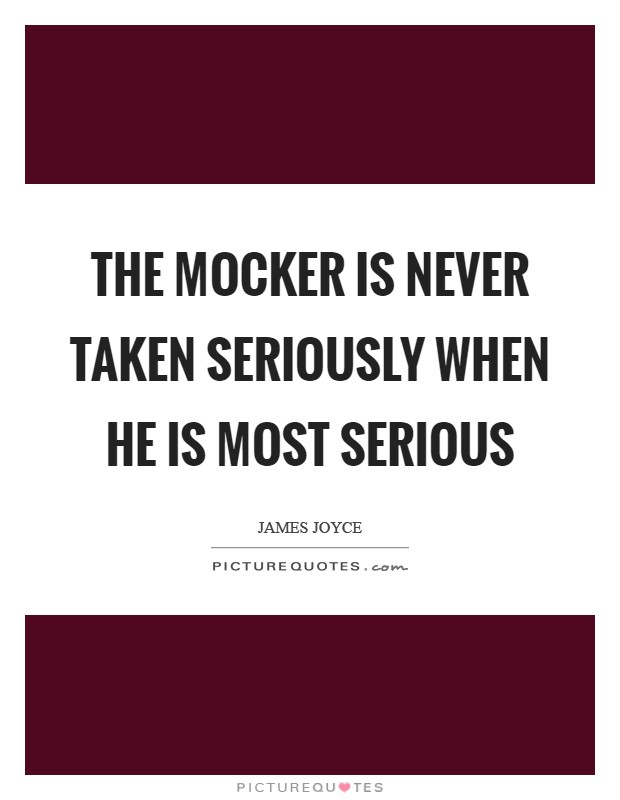 The mocker is never taken seriously when he is most serious Picture Quote #1