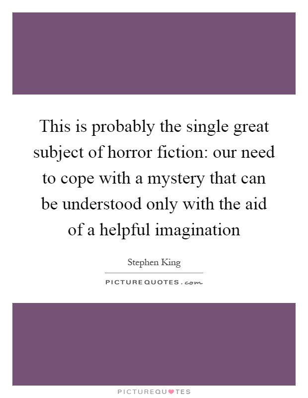 This is probably the single great subject of horror fiction: our need to cope with a mystery that can be understood only with the aid of a helpful imagination Picture Quote #1