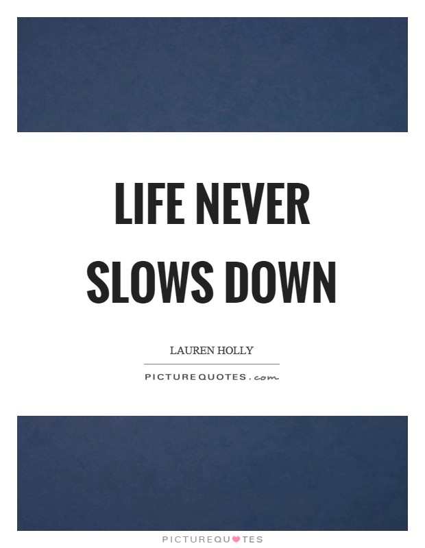 Life NEVER slows down Picture Quote #1
