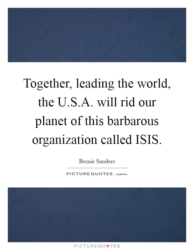 Together, leading the world, the U.S.A. will rid our planet of this barbarous organization called ISIS Picture Quote #1
