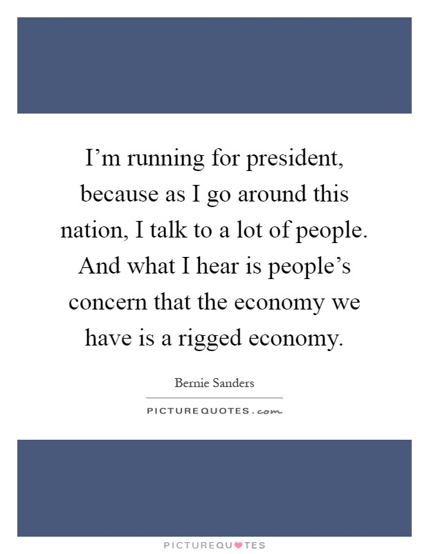 I'm running for president, because as I go around this nation, I talk to a lot of people. And what I hear is people's concern that the economy we have is a rigged economy Picture Quote #1