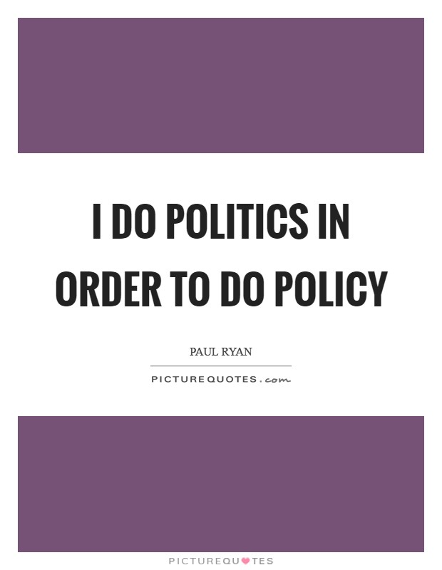 I do politics in order to do policy Picture Quote #1