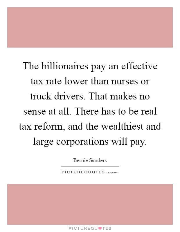 The billionaires pay an effective tax rate lower than nurses or truck drivers. That makes no sense at all. There has to be real tax reform, and the wealthiest and large corporations will pay Picture Quote #1