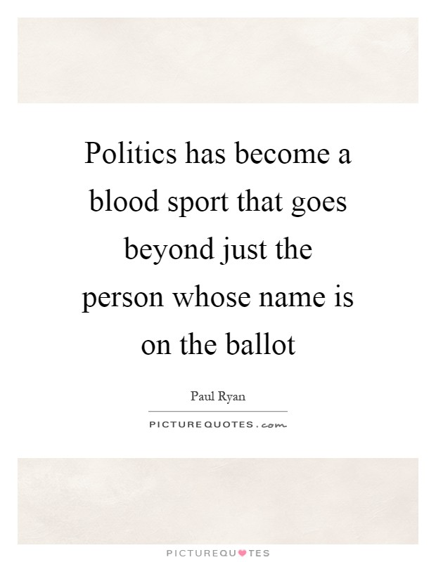 Politics has become a blood sport that goes beyond just the person whose name is on the ballot Picture Quote #1