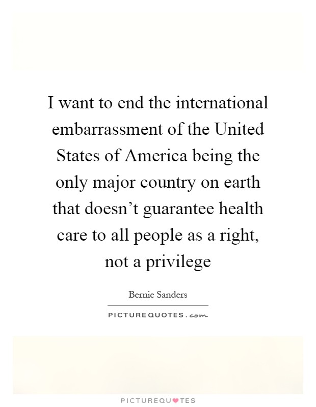 I want to end the international embarrassment of the United States of America being the only major country on earth that doesn't guarantee health care to all people as a right, not a privilege Picture Quote #1