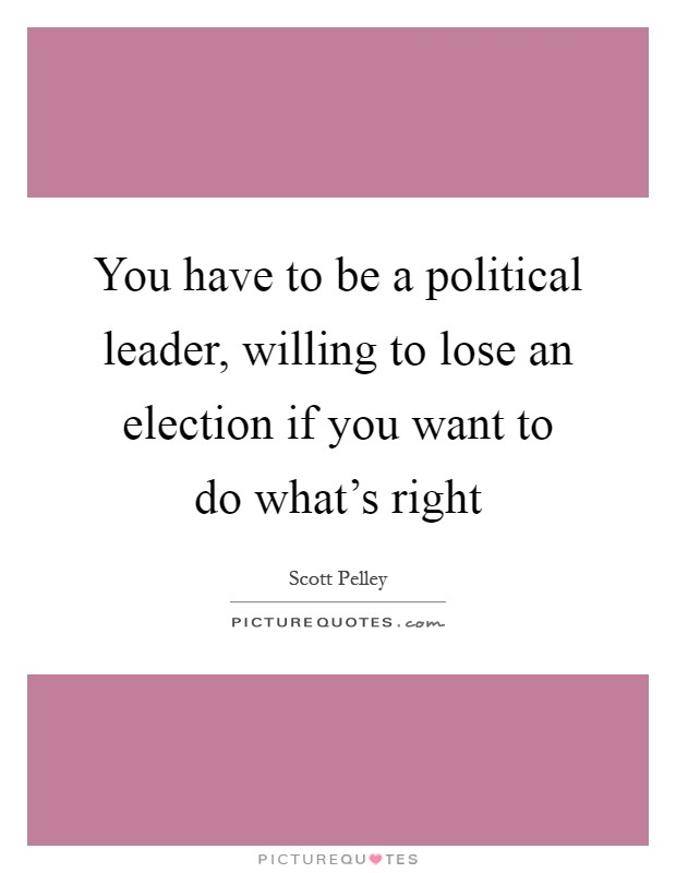You have to be a political leader, willing to lose an election if you want to do what's right Picture Quote #1