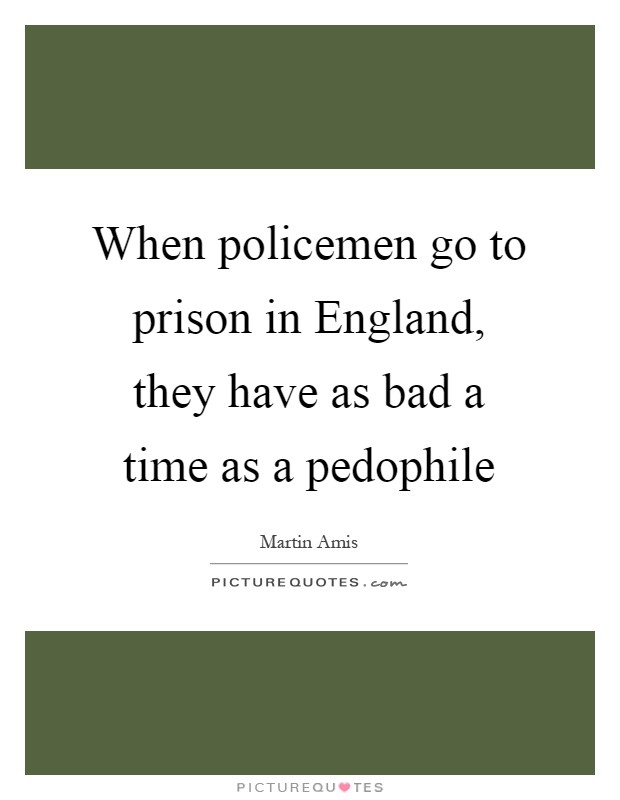 When policemen go to prison in England, they have as bad a time as a pedophile Picture Quote #1