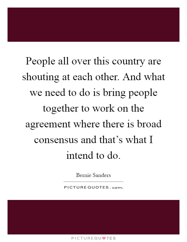 People all over this country are shouting at each other. And what we need to do is bring people together to work on the agreement where there is broad consensus and that's what I intend to do Picture Quote #1