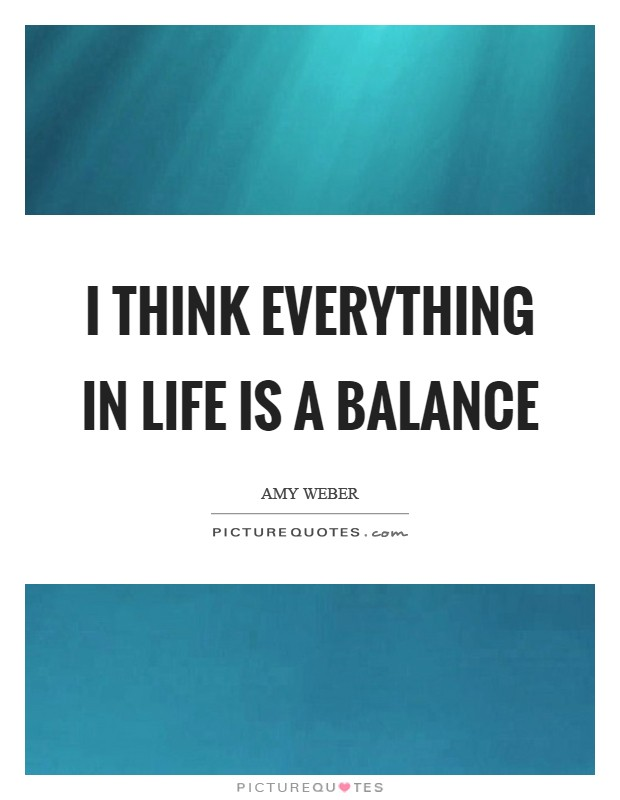 I think everything in life is a balance Picture Quote #1