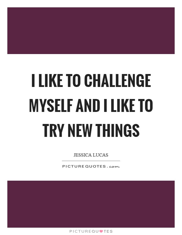 I like to challenge myself and I like to try new things Picture Quote #1