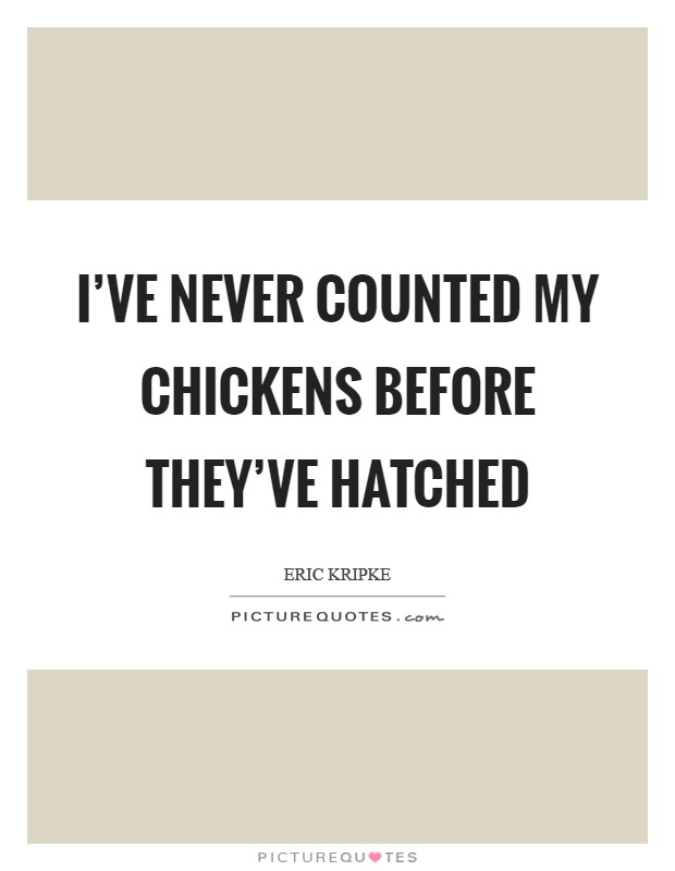 I've never counted my chickens before they've hatched Picture Quote #1