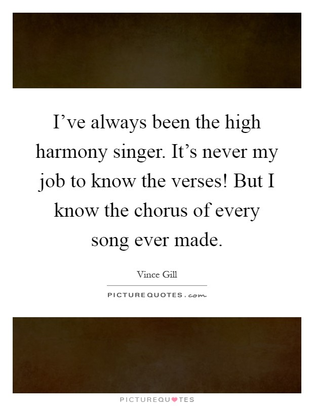 I've always been the high harmony singer. It's never my job to know the verses! But I know the chorus of every song ever made Picture Quote #1