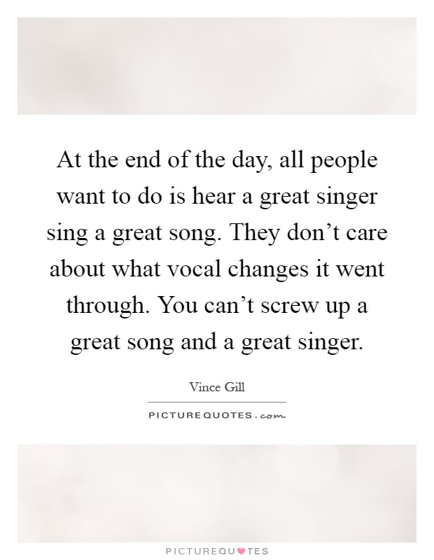 At the end of the day, all people want to do is hear a great singer sing a great song. They don't care about what vocal changes it went through. You can't screw up a great song and a great singer Picture Quote #1