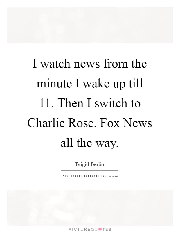 I watch news from the minute I wake up till 11. Then I switch to Charlie Rose. Fox News all the way Picture Quote #1