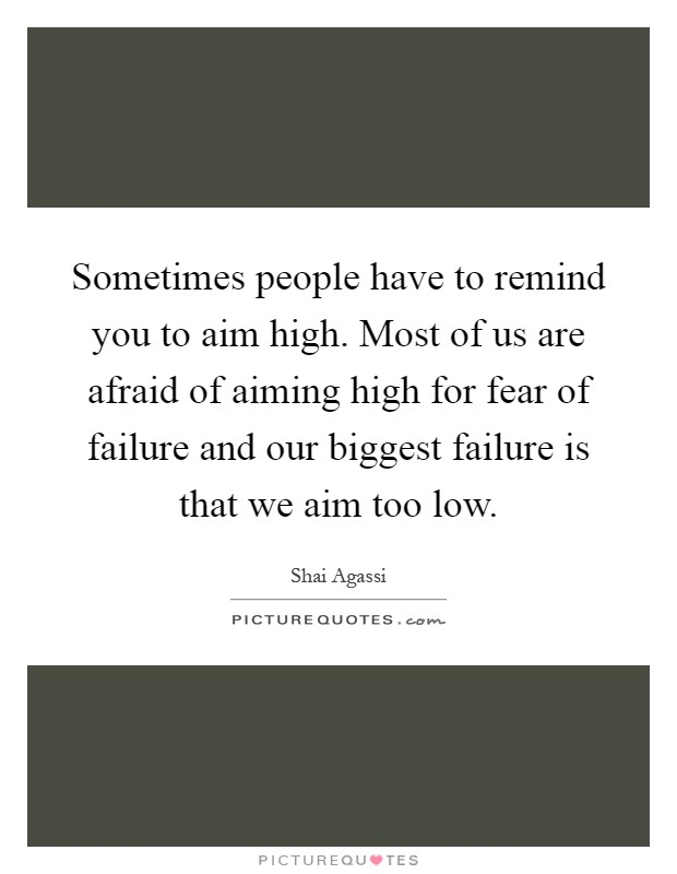 Sometimes people have to remind you to aim high. Most of us are afraid of aiming high for fear of failure and our biggest failure is that we aim too low Picture Quote #1