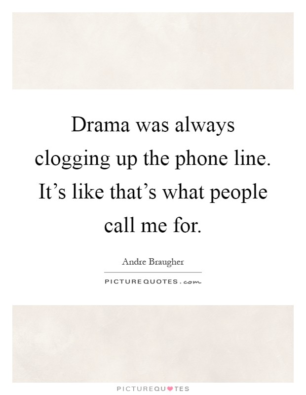 Drama was always clogging up the phone line. It's like that's what people call me for Picture Quote #1