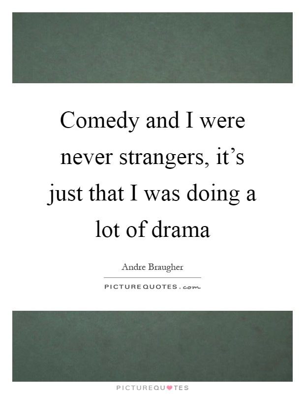 Comedy and I were never strangers, it's just that I was doing a lot of drama Picture Quote #1