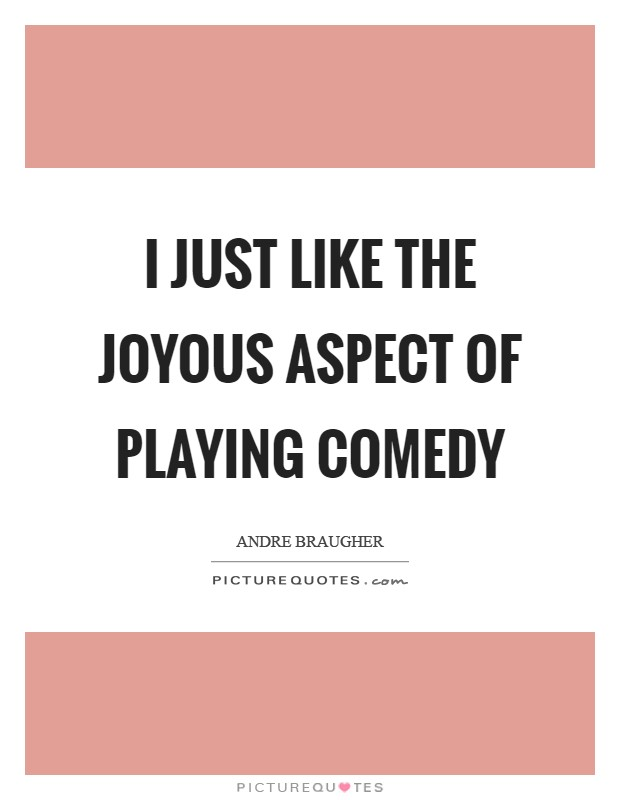 I just like the joyous aspect of playing comedy Picture Quote #1