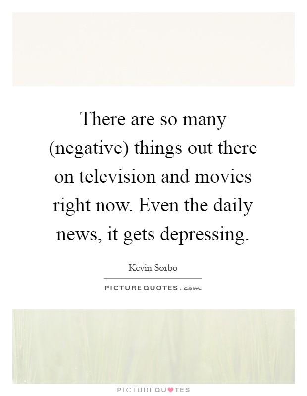 There are so many (negative) things out there on television and movies right now. Even the daily news, it gets depressing Picture Quote #1