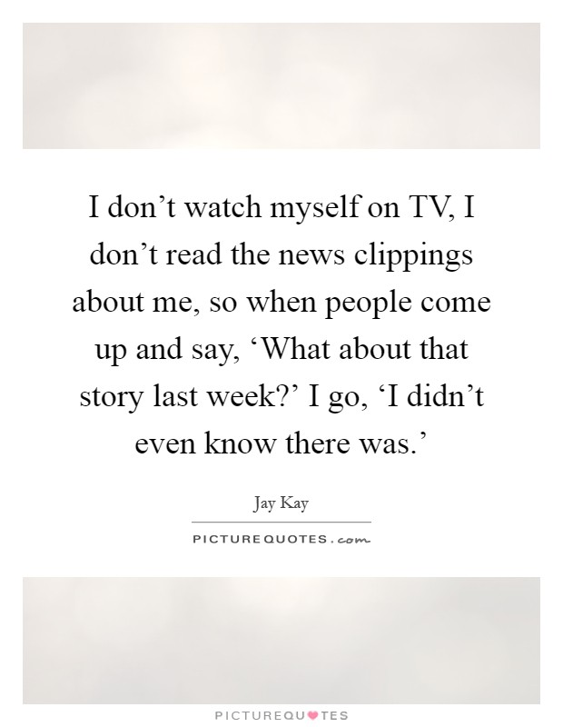 I don't watch myself on TV, I don't read the news clippings about me, so when people come up and say, 'What about that story last week?' I go, 'I didn't even know there was.' Picture Quote #1
