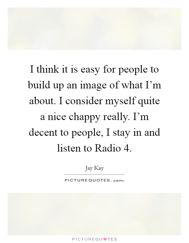 I think it is easy for people to build up an image of what I'm about. I consider myself quite a nice chappy really. I'm decent to people, I stay in and listen to Radio 4 Picture Quote #1