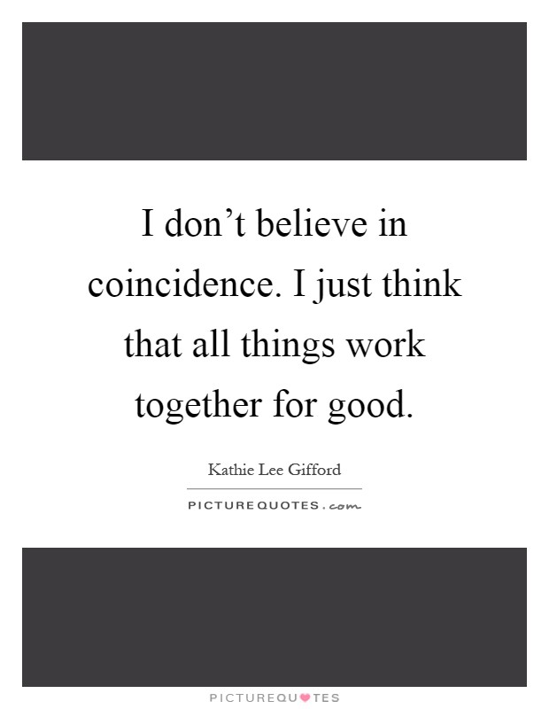 I don't believe in coincidence. I just think that all things work together for good Picture Quote #1