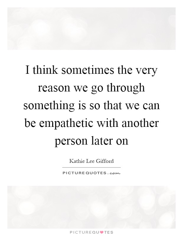 I think sometimes the very reason we go through something is so that we can be empathetic with another person later on Picture Quote #1
