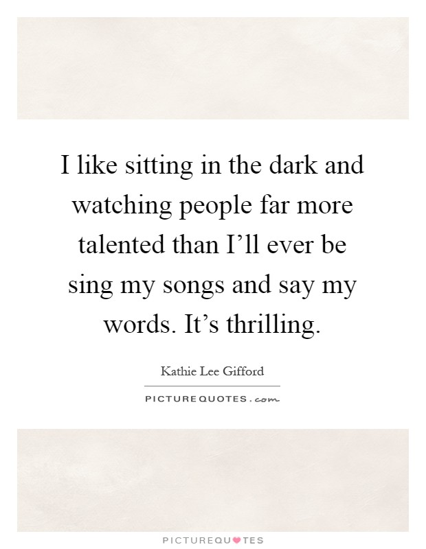 I like sitting in the dark and watching people far more talented than I'll ever be sing my songs and say my words. It's thrilling Picture Quote #1