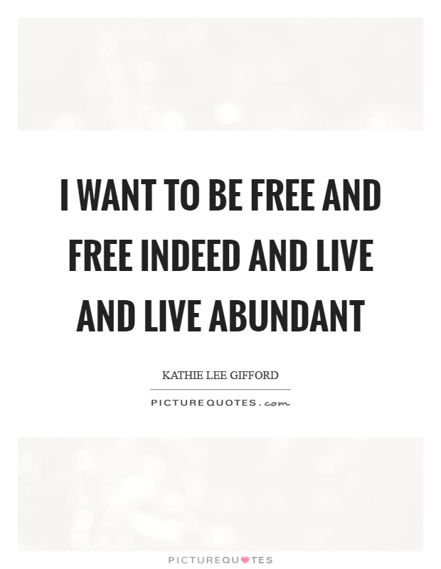 I want to be free and free indeed and live and live abundant Picture Quote #1