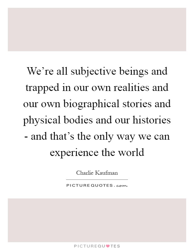 We're all subjective beings and trapped in our own realities and our own biographical stories and physical bodies and our histories - and that's the only way we can experience the world Picture Quote #1