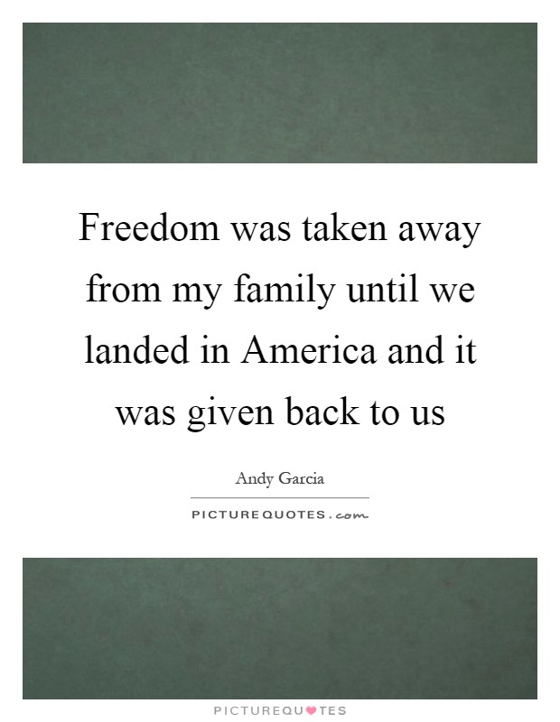 Freedom was taken away from my family until we landed in America and it was given back to us Picture Quote #1