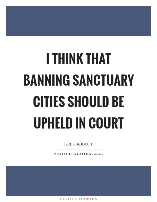 I think that banning sanctuary cities should be upheld in court Picture Quote #1