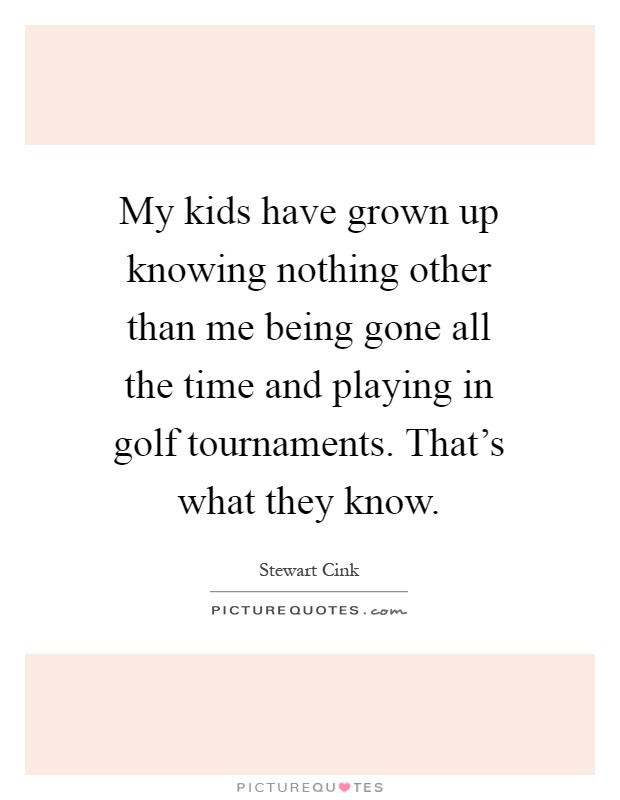 My kids have grown up knowing nothing other than me being gone all the time and playing in golf tournaments. That's what they know Picture Quote #1