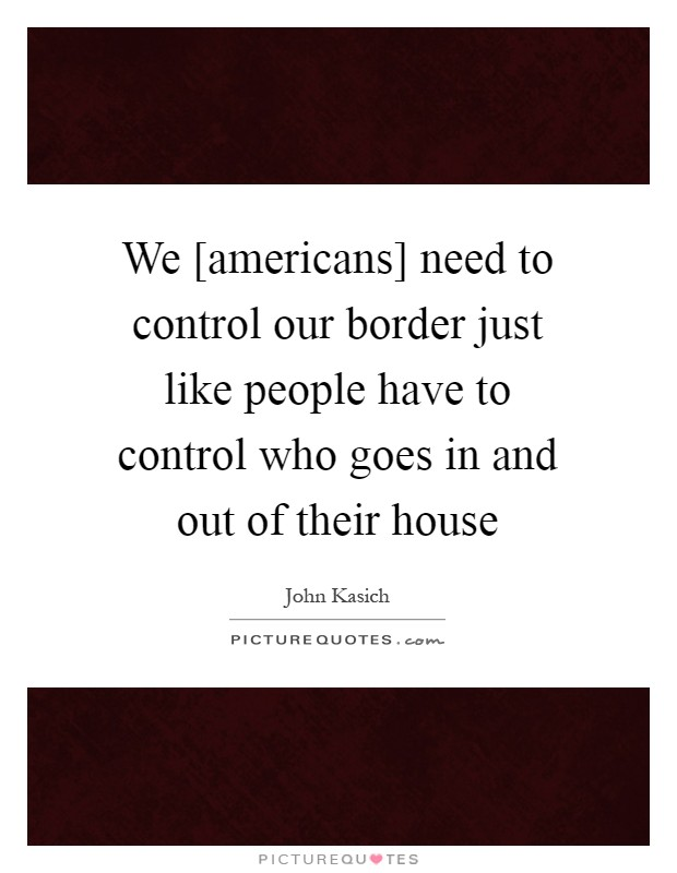 We [americans] need to control our border just like people have to control who goes in and out of their house Picture Quote #1