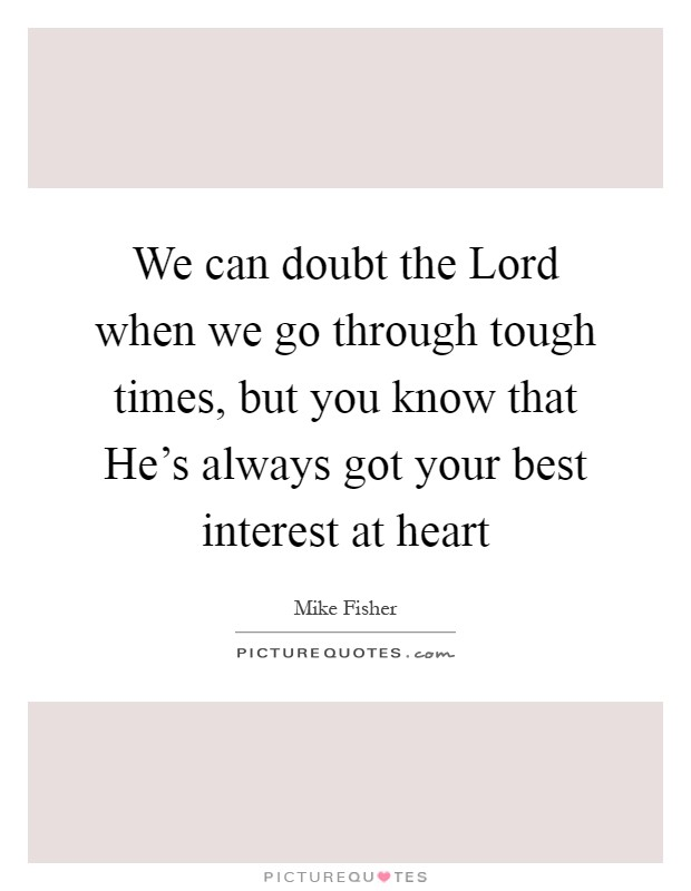We can doubt the Lord when we go through tough times, but you know that He's always got your best interest at heart Picture Quote #1