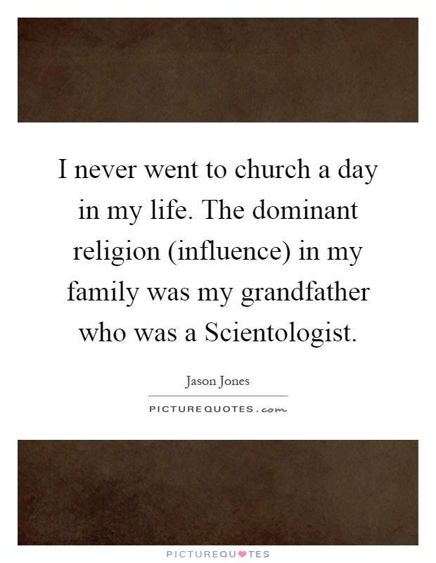 I never went to church a day in my life. The dominant religion (influence) in my family was my grandfather who was a Scientologist Picture Quote #1