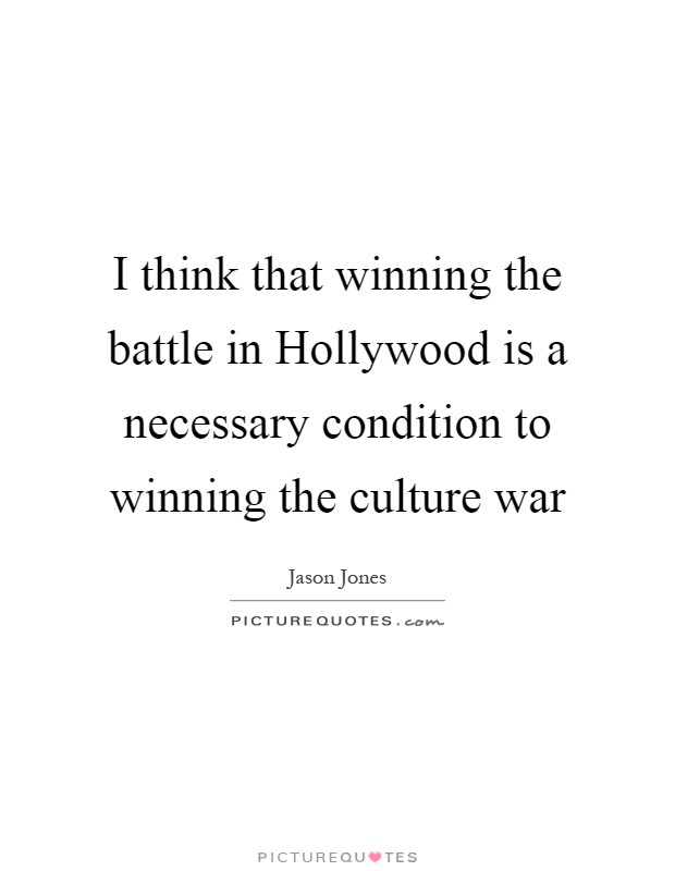 I think that winning the battle in Hollywood is a necessary condition to winning the culture war Picture Quote #1