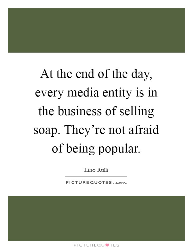 At the end of the day, every media entity is in the business of ...