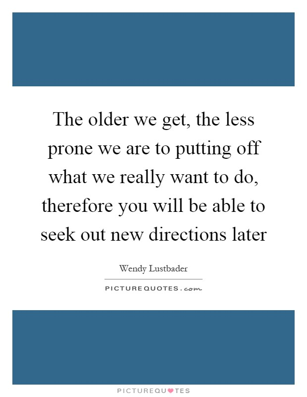 The older we get, the less prone we are to putting off what we really want to do, therefore you will be able to seek out new directions later Picture Quote #1