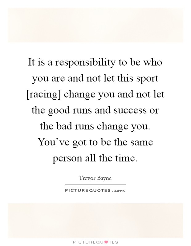 It is a responsibility to be who you are and not let this sport [racing] change you and not let the good runs and success or the bad runs change you. You've got to be the same person all the time Picture Quote #1