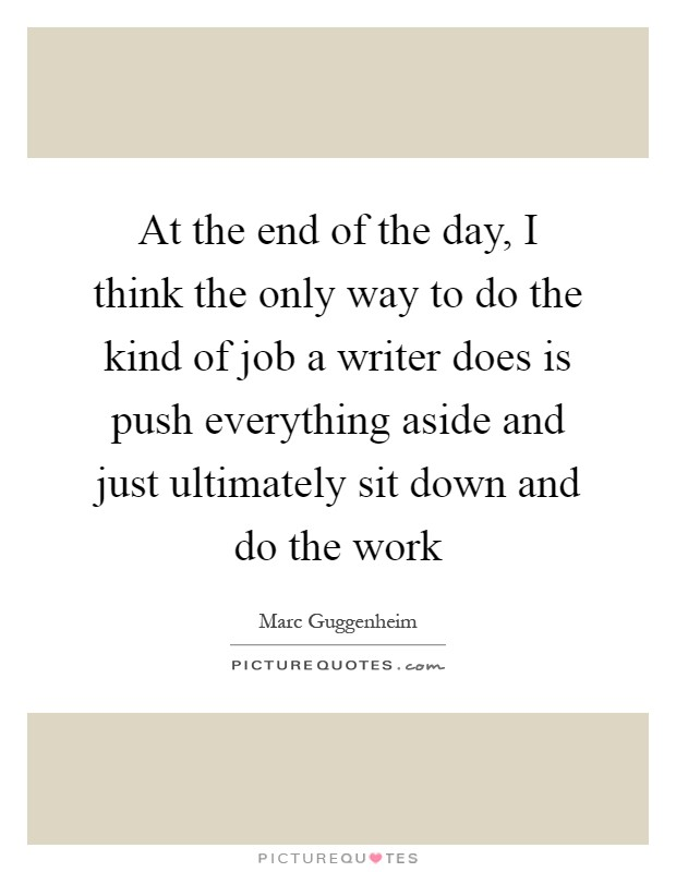 At the end of the day, I think the only way to do the kind of job a writer does is push everything aside and just ultimately sit down and do the work Picture Quote #1
