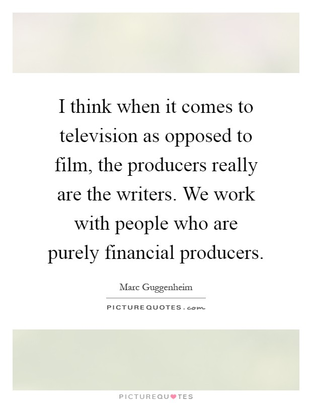 I think when it comes to television as opposed to film, the producers really are the writers. We work with people who are purely financial producers Picture Quote #1