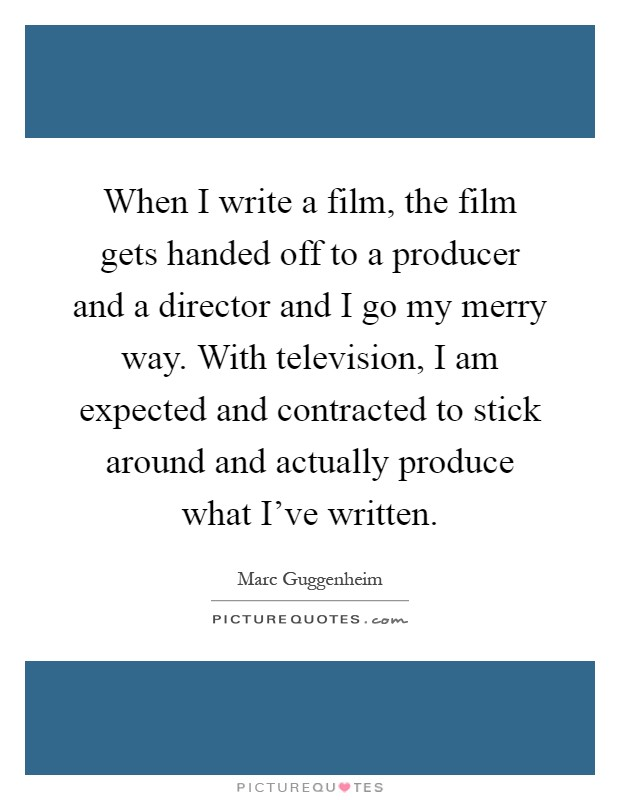 When I write a film, the film gets handed off to a producer and a director and I go my merry way. With television, I am expected and contracted to stick around and actually produce what I've written Picture Quote #1
