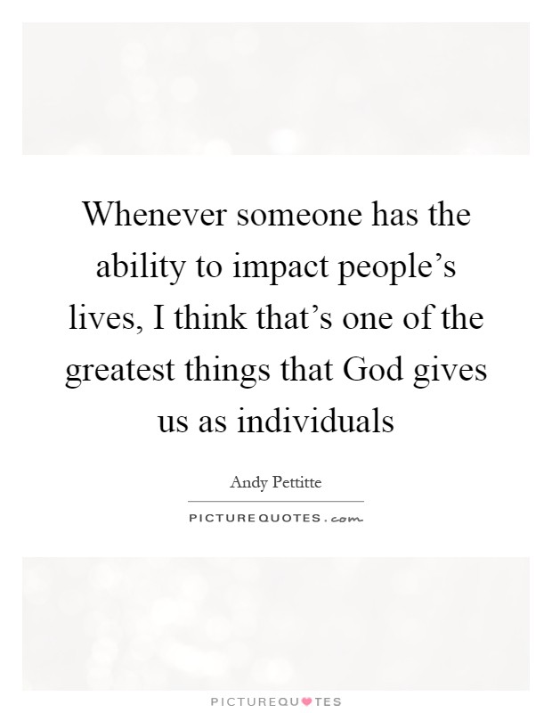 Whenever someone has the ability to impact people's lives, I think that's one of the greatest things that God gives us as individuals Picture Quote #1