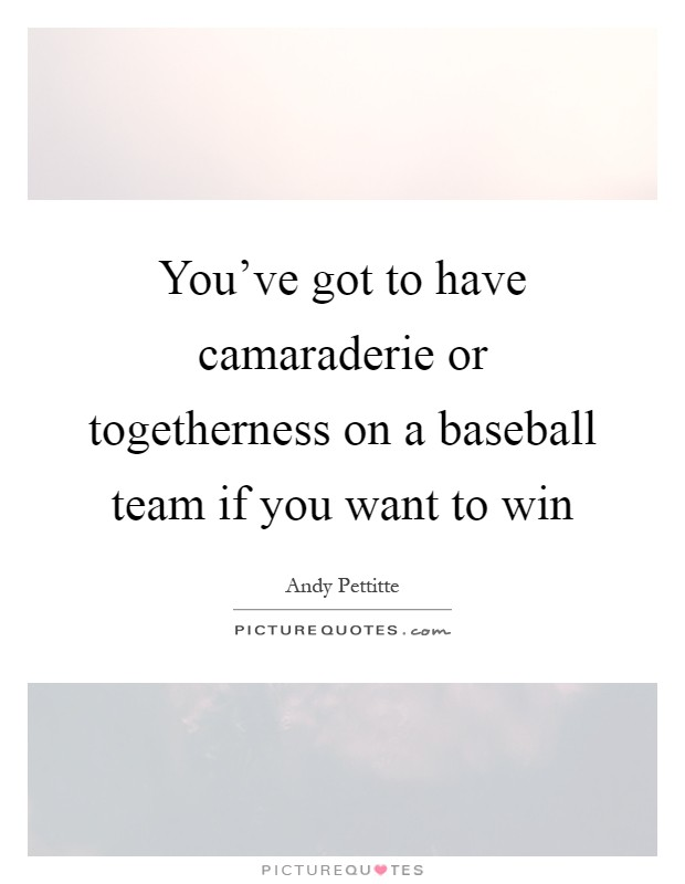 You've got to have camaraderie or togetherness on a baseball team if you want to win Picture Quote #1