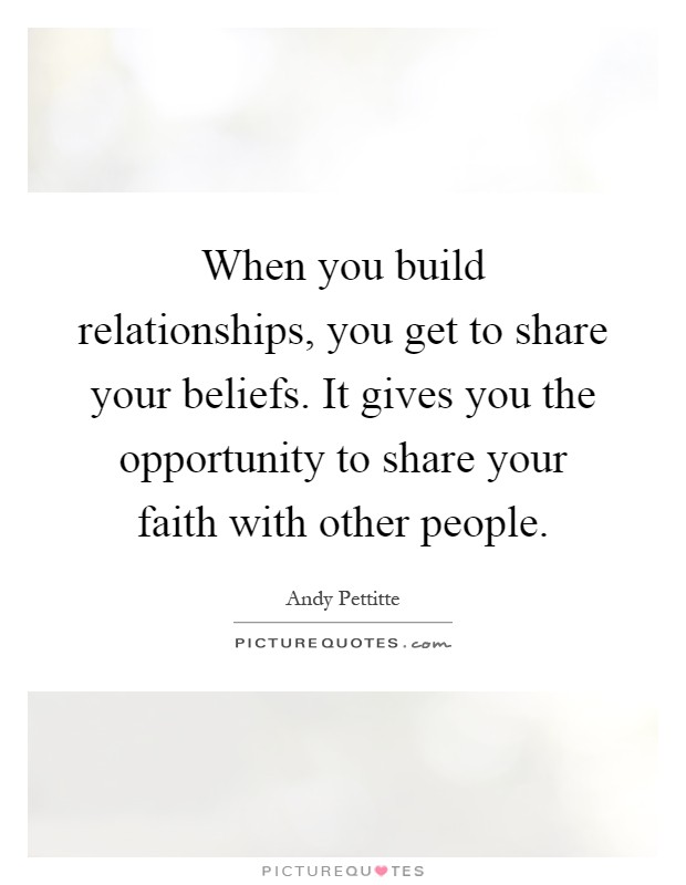 When you build relationships, you get to share your beliefs. It gives you the opportunity to share your faith with other people Picture Quote #1
