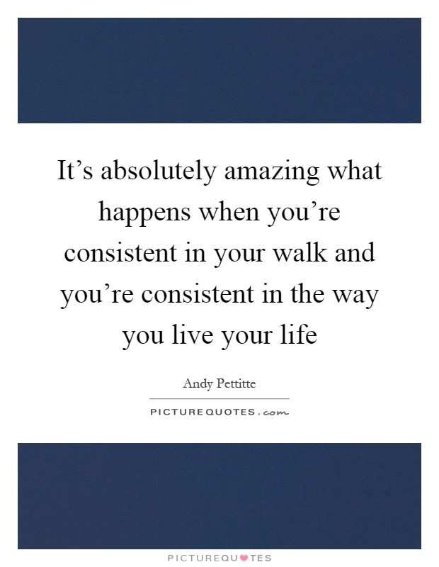 It's absolutely amazing what happens when you're consistent in your walk and you're consistent in the way you live your life Picture Quote #1