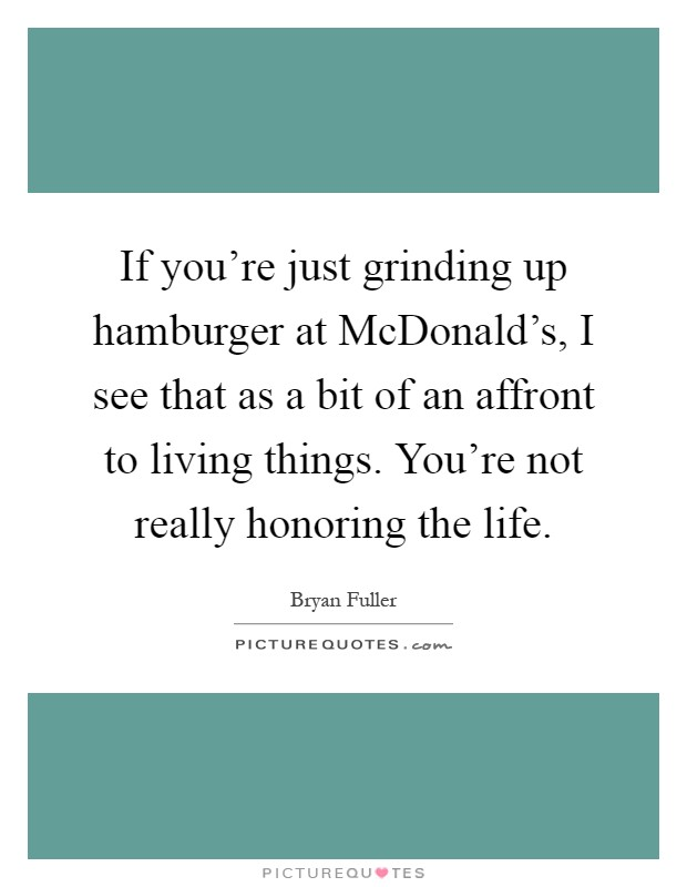 If you're just grinding up hamburger at McDonald's, I see that as a bit of an affront to living things. You're not really honoring the life Picture Quote #1